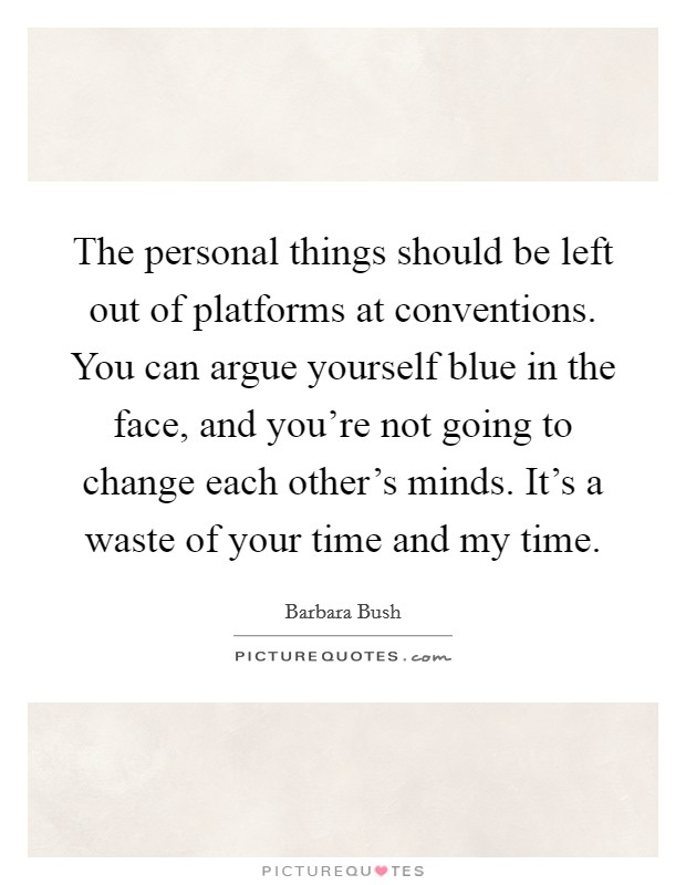 The personal things should be left out of platforms at conventions. You can argue yourself blue in the face, and you're not going to change each other's minds. It's a waste of your time and my time Picture Quote #1
