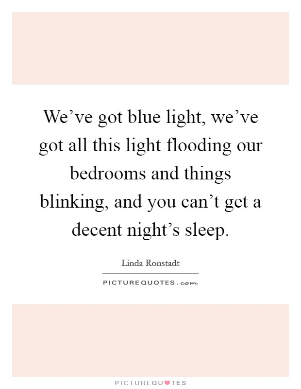 We've got blue light, we've got all this light flooding our bedrooms and things blinking, and you can't get a decent night's sleep Picture Quote #1