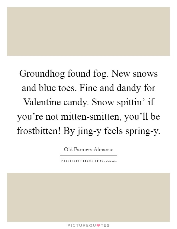 Groundhog found fog. New snows and blue toes. Fine and dandy for Valentine candy. Snow spittin' if you're not mitten-smitten, you'll be frostbitten! By jing-y feels spring-y Picture Quote #1