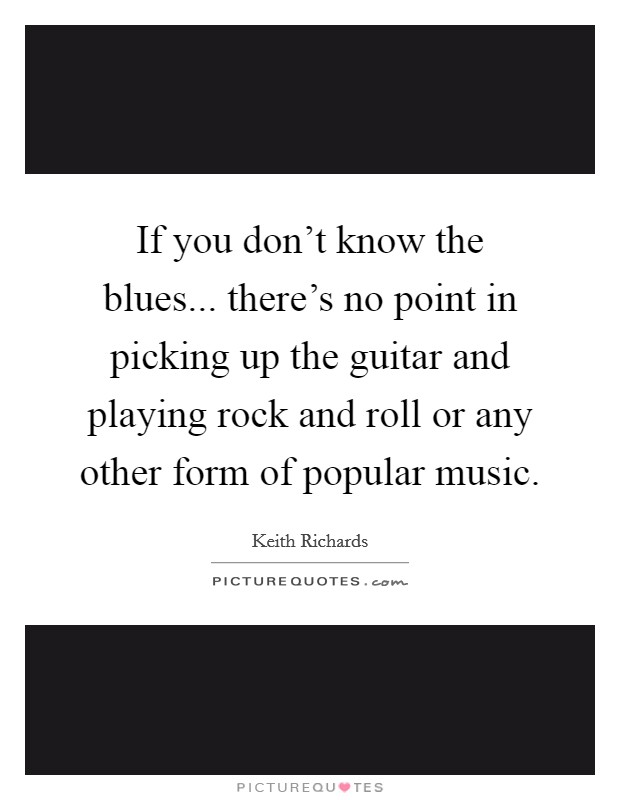 If you don't know the blues... there's no point in picking up the guitar and playing rock and roll or any other form of popular music Picture Quote #1