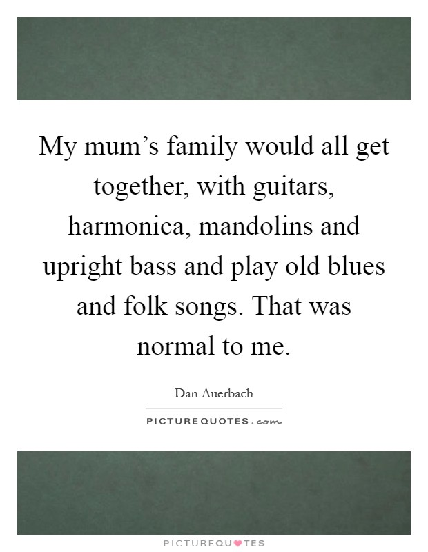 My mum's family would all get together, with guitars, harmonica, mandolins and upright bass and play old blues and folk songs. That was normal to me Picture Quote #1