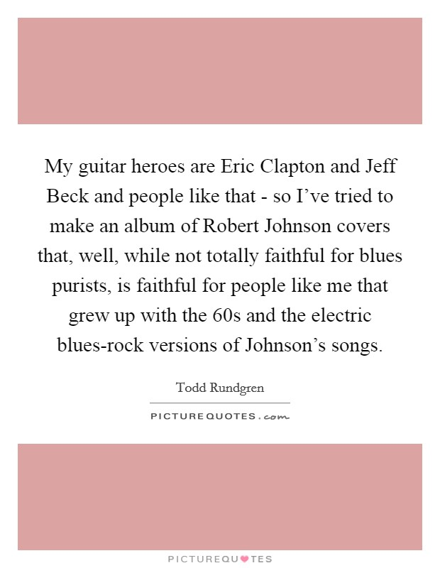 My guitar heroes are Eric Clapton and Jeff Beck and people like that - so I've tried to make an album of Robert Johnson covers that, well, while not totally faithful for blues purists, is faithful for people like me that grew up with the  60s and the electric blues-rock versions of Johnson's songs Picture Quote #1