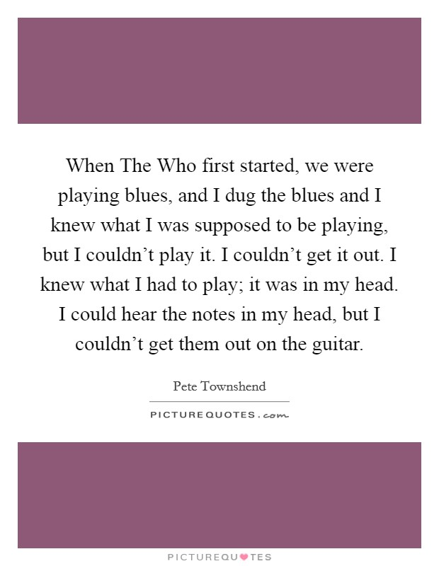 When The Who first started, we were playing blues, and I dug the blues and I knew what I was supposed to be playing, but I couldn't play it. I couldn't get it out. I knew what I had to play; it was in my head. I could hear the notes in my head, but I couldn't get them out on the guitar Picture Quote #1