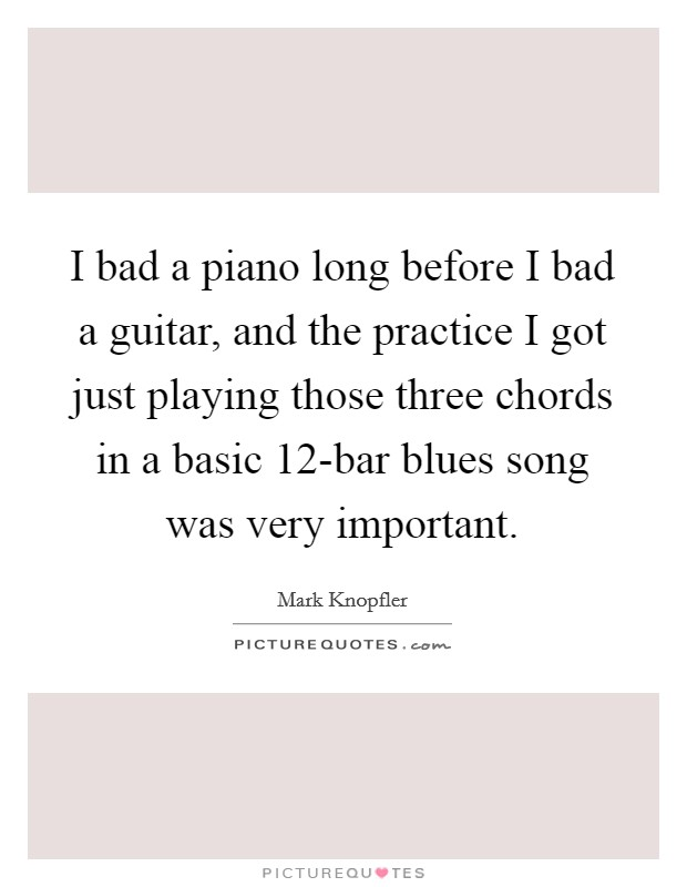 I bad a piano long before I bad a guitar, and the practice I got ...