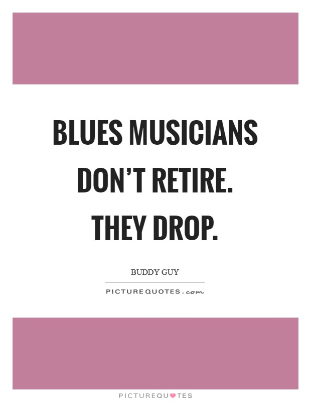 Blues musicians don't retire. They drop Picture Quote #1