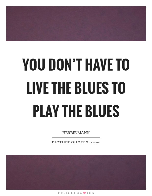 You don't have to live the blues to play the blues Picture Quote #1