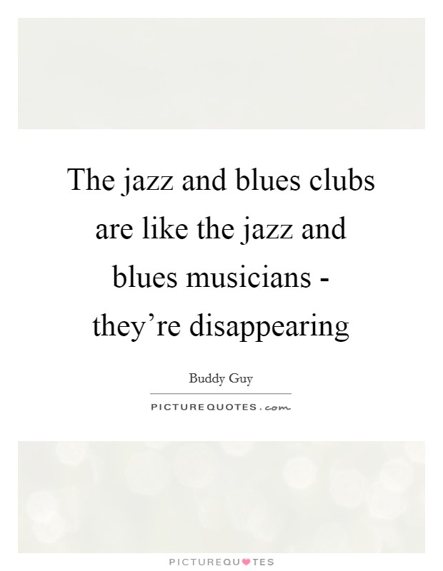 The jazz and blues clubs are like the jazz and blues musicians - they're disappearing Picture Quote #1