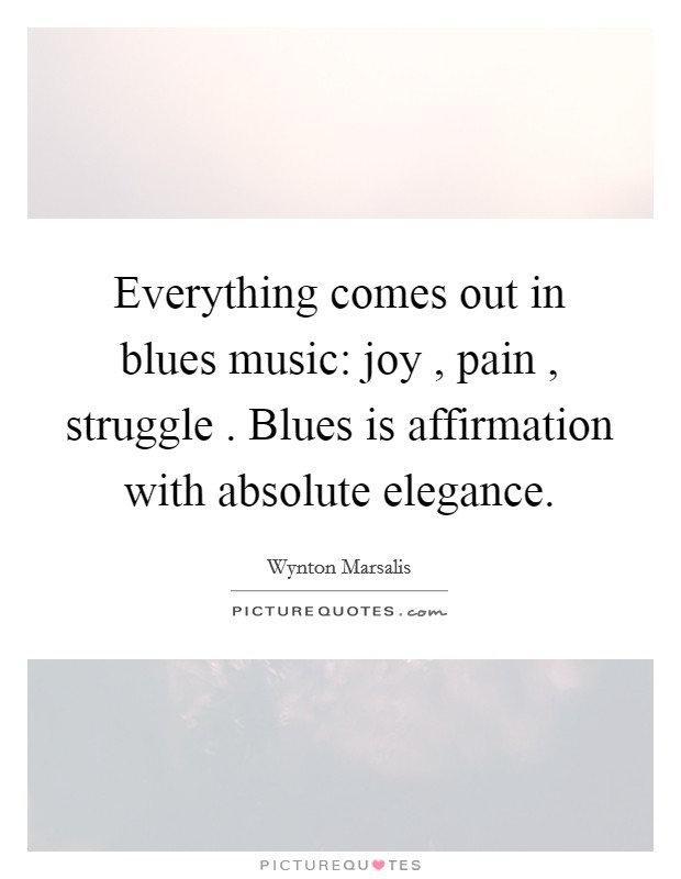 Everything comes out in blues music: joy , pain , struggle . Blues is affirmation with absolute elegance Picture Quote #1