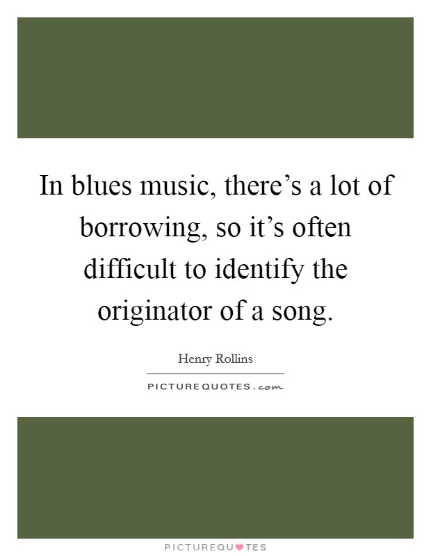 In blues music, there's a lot of borrowing, so it's often difficult to identify the originator of a song Picture Quote #1