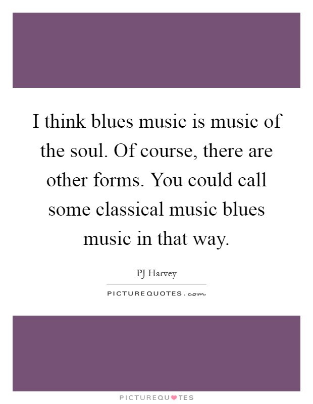 I think blues music is music of the soul. Of course, there are other forms. You could call some classical music blues music in that way Picture Quote #1