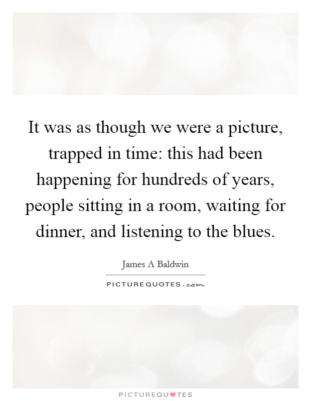 It was as though we were a picture, trapped in time: this had been happening for hundreds of years, people sitting in a room, waiting for dinner, and listening to the blues Picture Quote #1