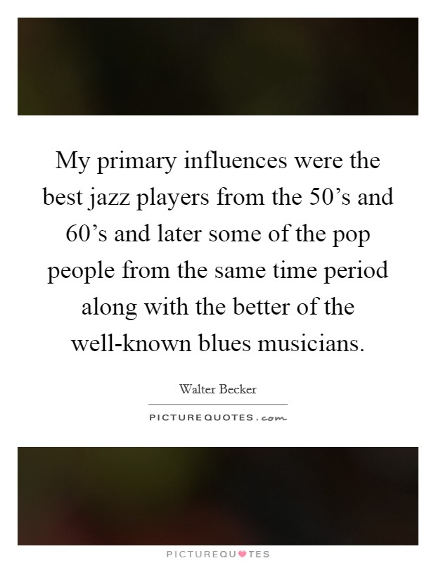 My primary influences were the best jazz players from the 50's and 60's and later some of the pop people from the same time period along with the better of the well-known blues musicians Picture Quote #1
