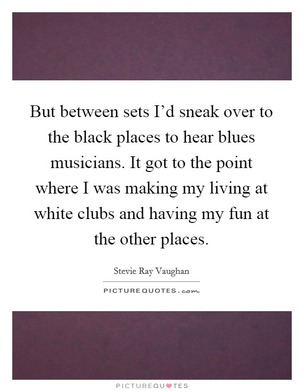 But between sets I'd sneak over to the black places to hear blues musicians. It got to the point where I was making my living at white clubs and having my fun at the other places Picture Quote #1