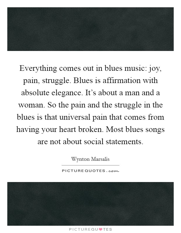 Everything comes out in blues music: joy, pain, struggle. Blues is affirmation with absolute elegance. It's about a man and a woman. So the pain and the struggle in the blues is that universal pain that comes from having your heart broken. Most blues songs are not about social statements Picture Quote #1