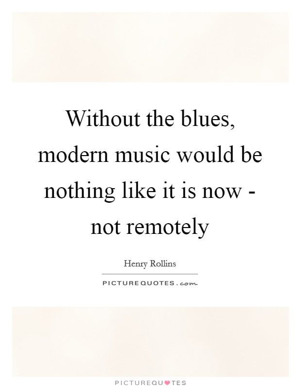 Without the blues, modern music would be nothing like it is now - not remotely Picture Quote #1