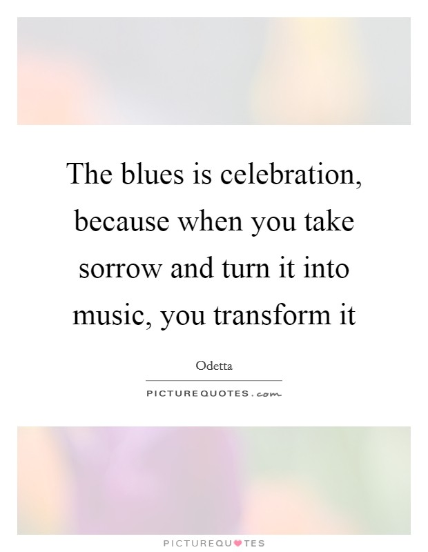 The blues is celebration, because when you take sorrow and turn it into music, you transform it Picture Quote #1