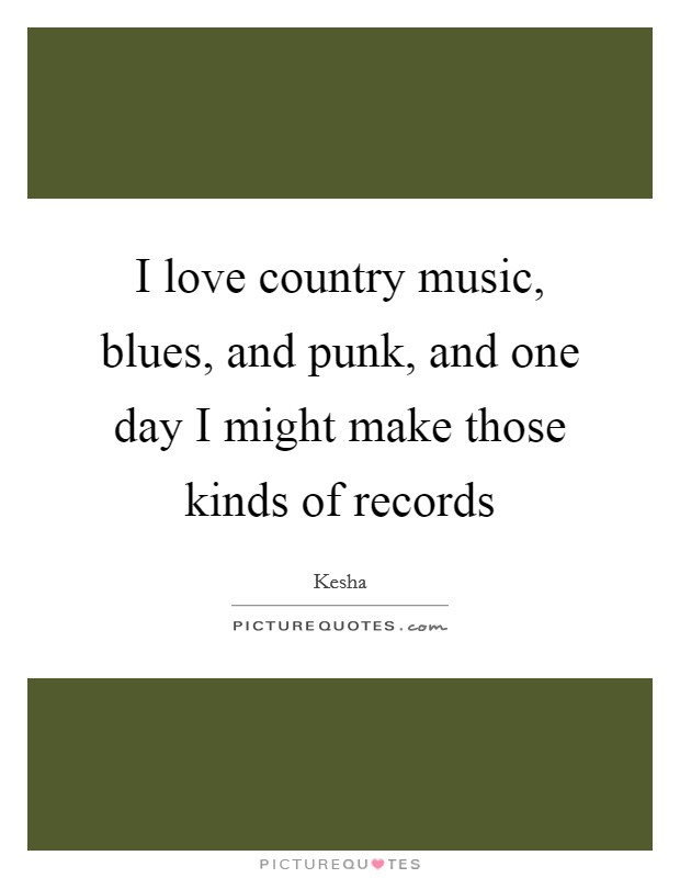 I love country music, blues, and punk, and one day I might make those kinds of records Picture Quote #1