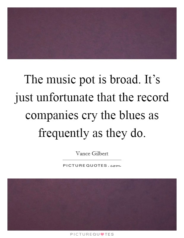 The music pot is broad. It's just unfortunate that the record companies cry the blues as frequently as they do Picture Quote #1