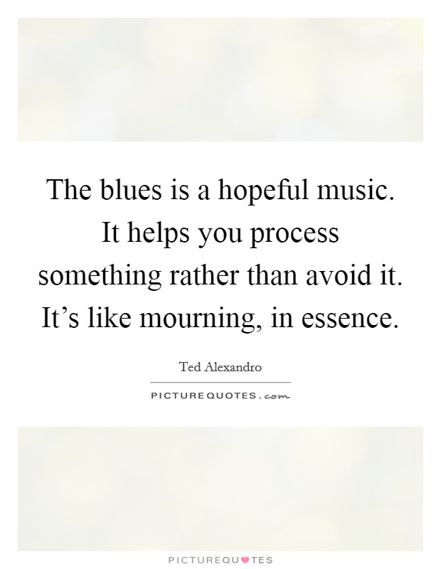 The blues is a hopeful music. It helps you process something rather than avoid it. It's like mourning, in essence Picture Quote #1