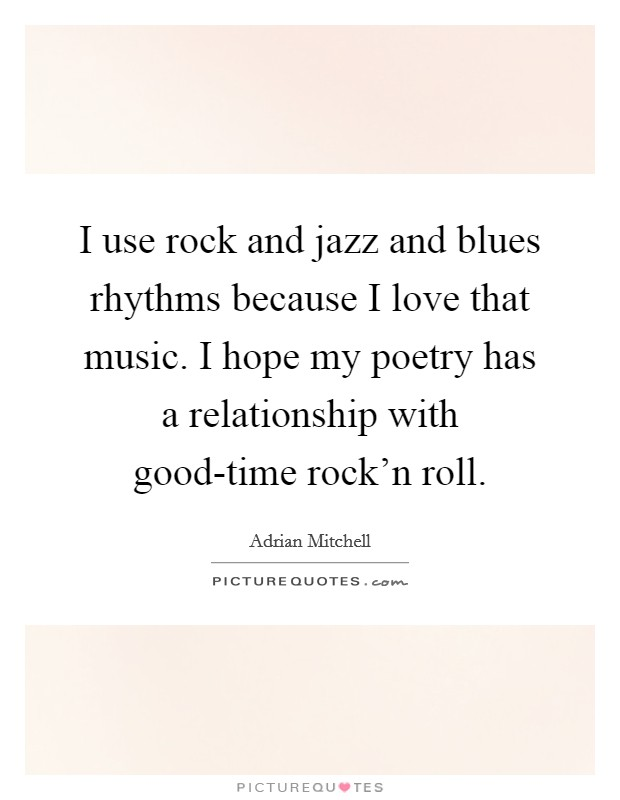 I use rock and jazz and blues rhythms because I love that music. I hope my poetry has a relationship with good-time rock'n roll Picture Quote #1