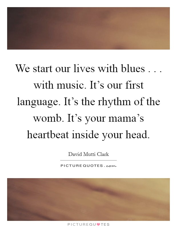 We start our lives with blues . . . with music. It's our first language. It's the rhythm of the womb. It's your mama's heartbeat inside your head Picture Quote #1