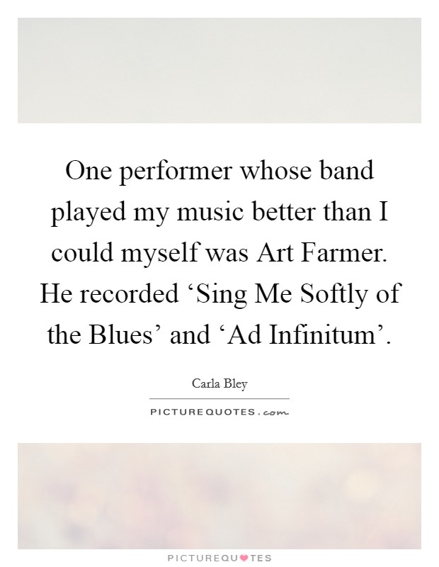 One performer whose band played my music better than I could myself was Art Farmer. He recorded 'Sing Me Softly of the Blues' and 'Ad Infinitum' Picture Quote #1
