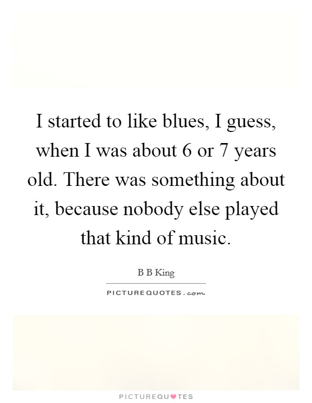 I started to like blues, I guess, when I was about 6 or 7 years old. There was something about it, because nobody else played that kind of music Picture Quote #1