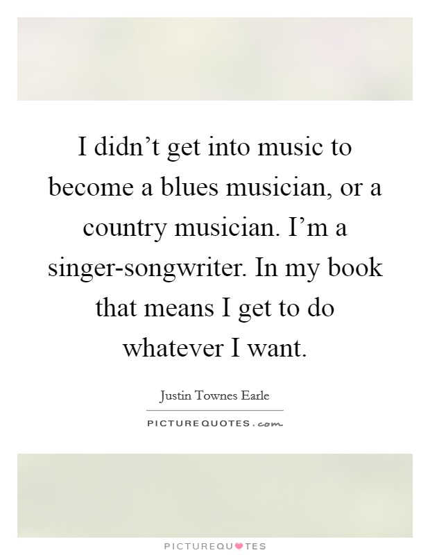 I didn't get into music to become a blues musician, or a country musician. I'm a singer-songwriter. In my book that means I get to do whatever I want Picture Quote #1