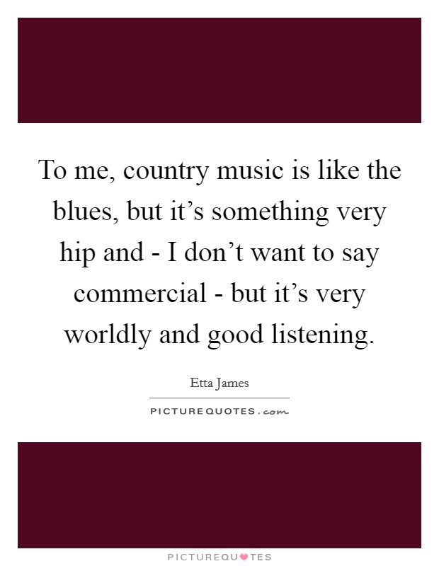 To me, country music is like the blues, but it's something very hip and - I don't want to say commercial - but it's very worldly and good listening Picture Quote #1