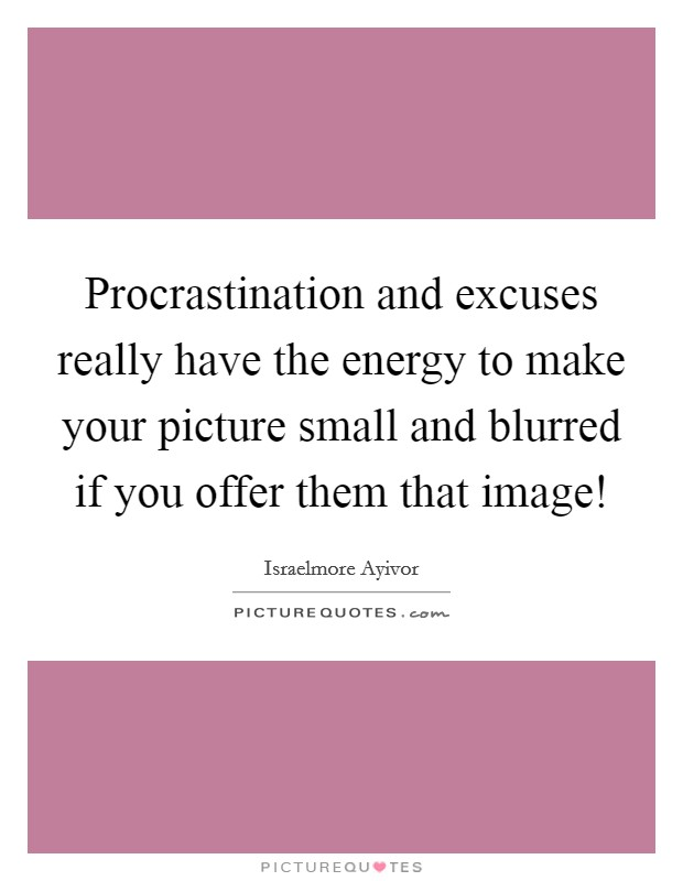 Procrastination and excuses really have the energy to make your picture small and blurred if you offer them that image! Picture Quote #1