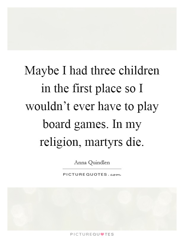 Maybe I had three children in the first place so I wouldn't ever have to play board games. In my religion, martyrs die Picture Quote #1