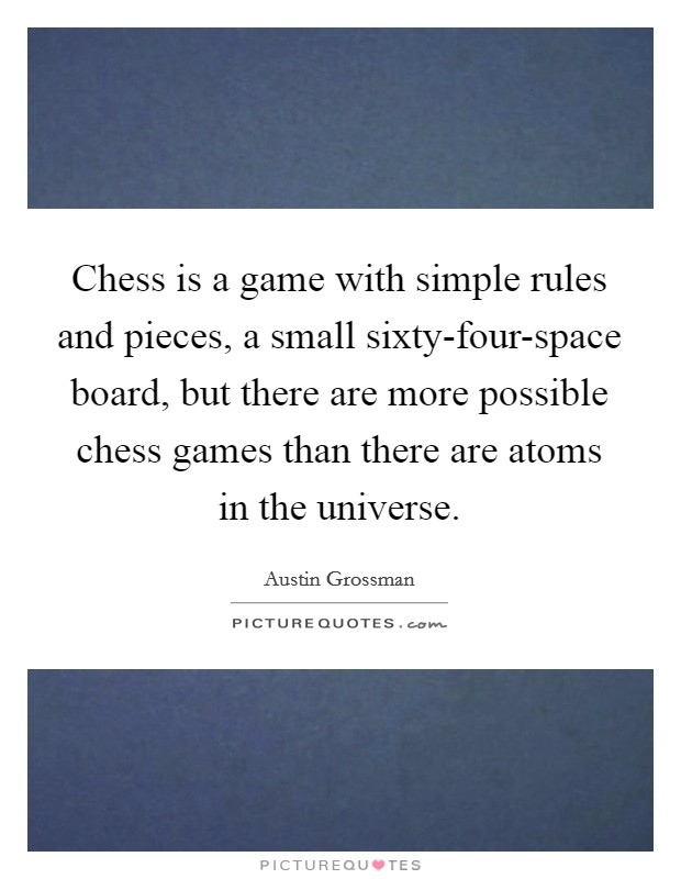Chess is a game with simple rules and pieces, a small sixty-four-space board, but there are more possible chess games than there are atoms in the universe Picture Quote #1