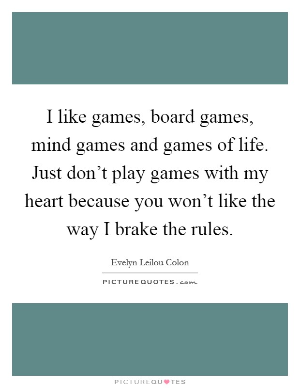 I like games, board games, mind games and games of life ...