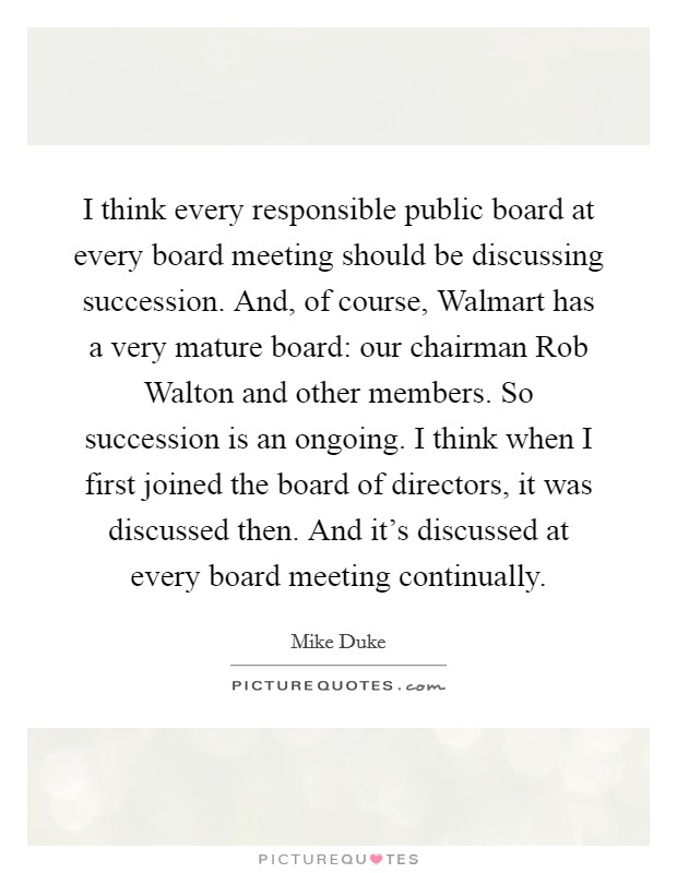 I think every responsible public board at every board meeting should be discussing succession. And, of course, Walmart has a very mature board: our chairman Rob Walton and other members. So succession is an ongoing. I think when I first joined the board of directors, it was discussed then. And it's discussed at every board meeting continually Picture Quote #1