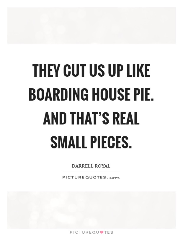 They cut us up like boarding house pie. And that's real small pieces Picture Quote #1