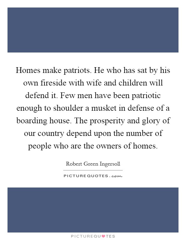 Homes make patriots. He who has sat by his own fireside with wife and children will defend it. Few men have been patriotic enough to shoulder a musket in defense of a boarding house. The prosperity and glory of our country depend upon the number of people who are the owners of homes Picture Quote #1
