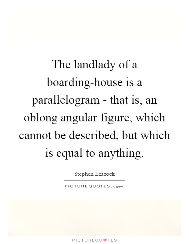 The landlady of a boarding-house is a parallelogram - that is, an oblong angular figure, which cannot be described, but which is equal to anything Picture Quote #1