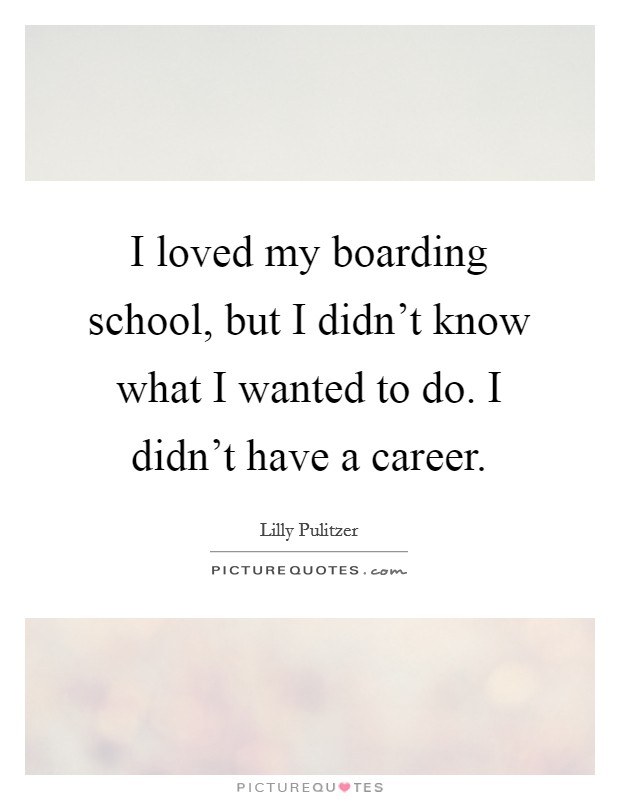 I loved my boarding school, but I didn't know what I wanted to do. I didn't have a career. Picture Quote #1