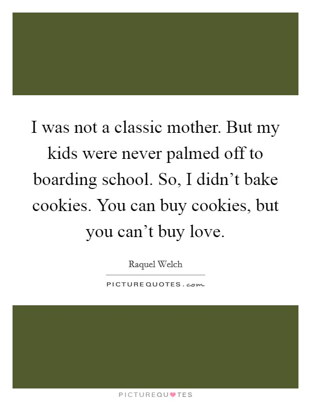 I was not a classic mother. But my kids were never palmed off to boarding school. So, I didn't bake cookies. You can buy cookies, but you can't buy love Picture Quote #1