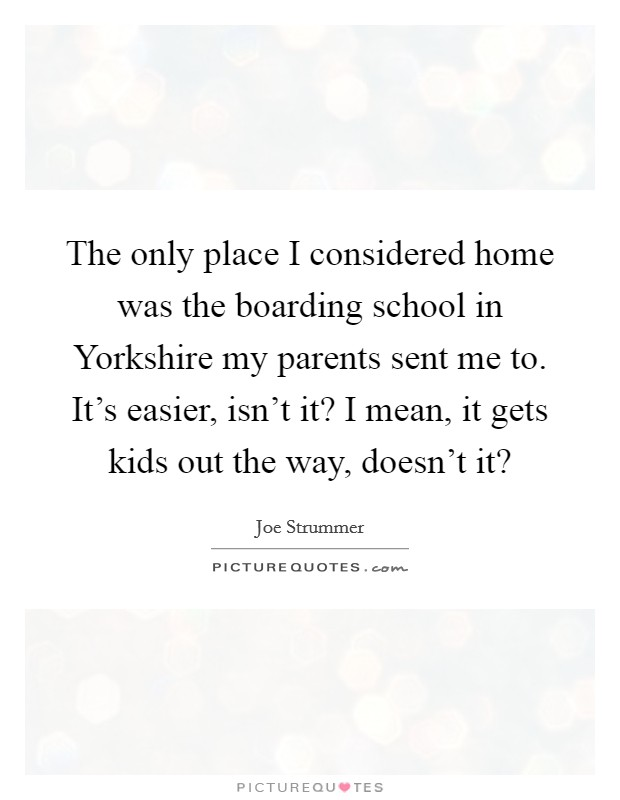 The only place I considered home was the boarding school in Yorkshire my parents sent me to. It's easier, isn't it? I mean, it gets kids out the way, doesn't it? Picture Quote #1