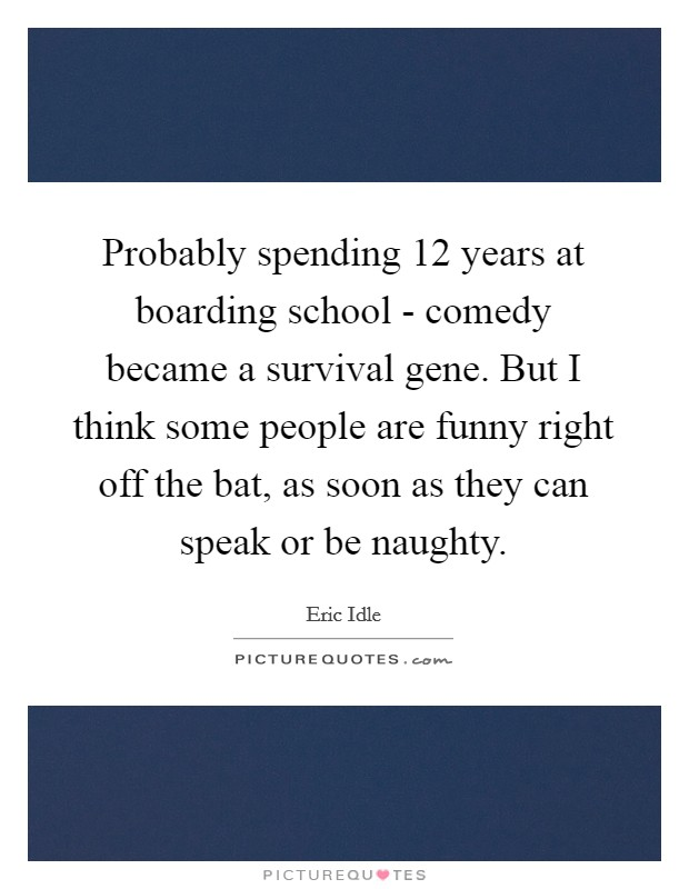 Probably spending 12 years at boarding school - comedy became a survival gene. But I think some people are funny right off the bat, as soon as they can speak or be naughty Picture Quote #1