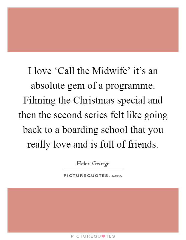 I love 'Call the Midwife' it's an absolute gem of a programme. Filming the Christmas special and then the second series felt like going back to a boarding school that you really love and is full of friends Picture Quote #1