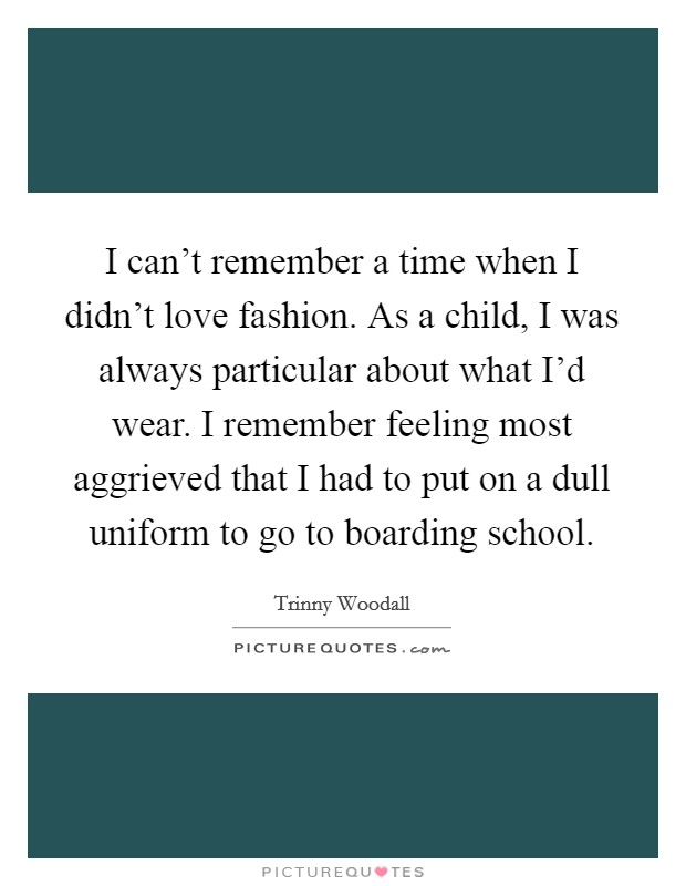 I can't remember a time when I didn't love fashion. As a child, I was always particular about what I'd wear. I remember feeling most aggrieved that I had to put on a dull uniform to go to boarding school. Picture Quote #1