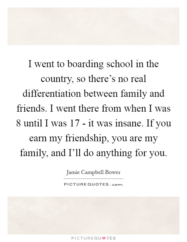 I went to boarding school in the country, so there's no real differentiation between family and friends. I went there from when I was 8 until I was 17 - it was insane. If you earn my friendship, you are my family, and I'll do anything for you Picture Quote #1