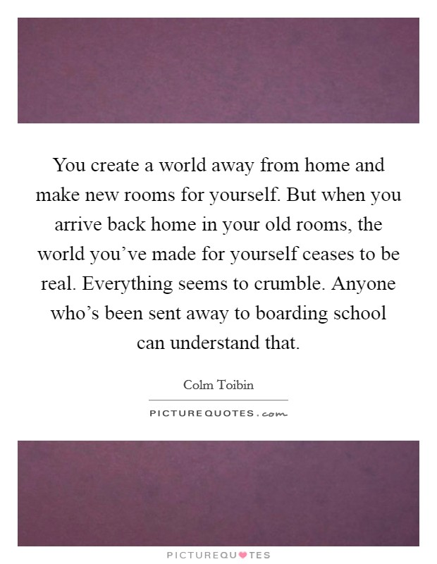 You create a world away from home and make new rooms for yourself. But when you arrive back home in your old rooms, the world you've made for yourself ceases to be real. Everything seems to crumble. Anyone who's been sent away to boarding school can understand that Picture Quote #1
