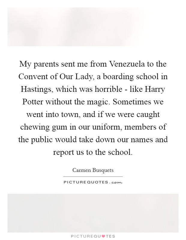 My parents sent me from Venezuela to the Convent of Our Lady, a boarding school in Hastings, which was horrible - like Harry Potter without the magic. Sometimes we went into town, and if we were caught chewing gum in our uniform, members of the public would take down our names and report us to the school Picture Quote #1