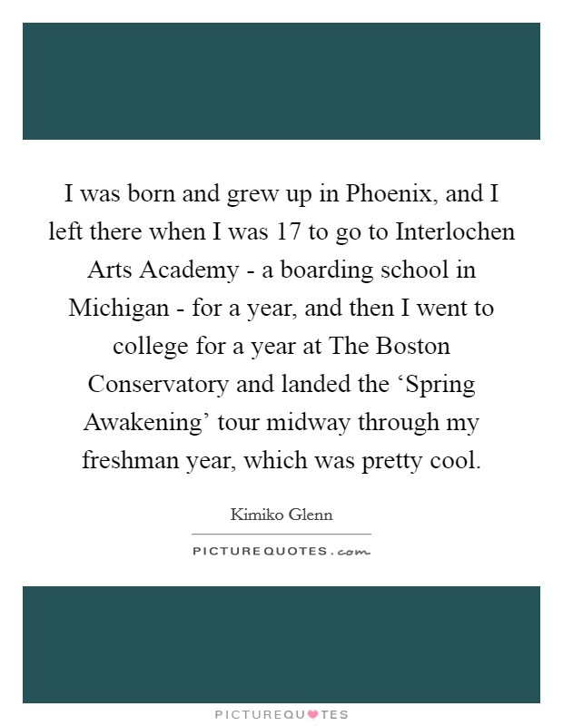I was born and grew up in Phoenix, and I left there when I was 17 to go to Interlochen Arts Academy - a boarding school in Michigan - for a year, and then I went to college for a year at The Boston Conservatory and landed the 'Spring Awakening' tour midway through my freshman year, which was pretty cool Picture Quote #1