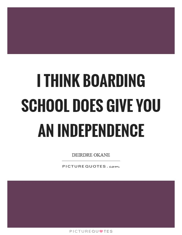 I think boarding school does give you an independence Picture Quote #1