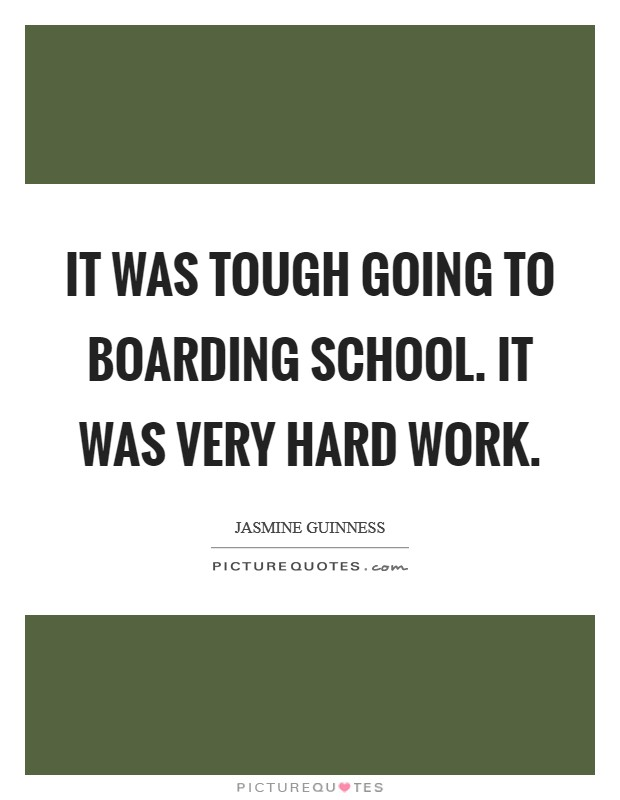 It was tough going to boarding school. It was very hard work Picture Quote #1