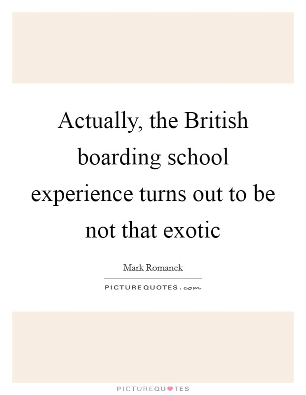 Actually, the British boarding school experience turns out to be not that exotic Picture Quote #1